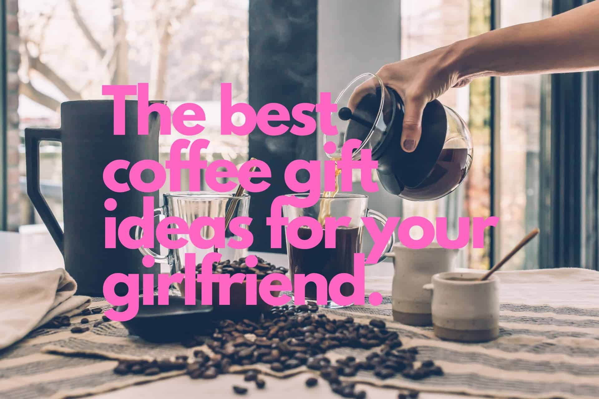The Top 14 Gifts That You Can Give to Your Coffee Loving Girlfriend