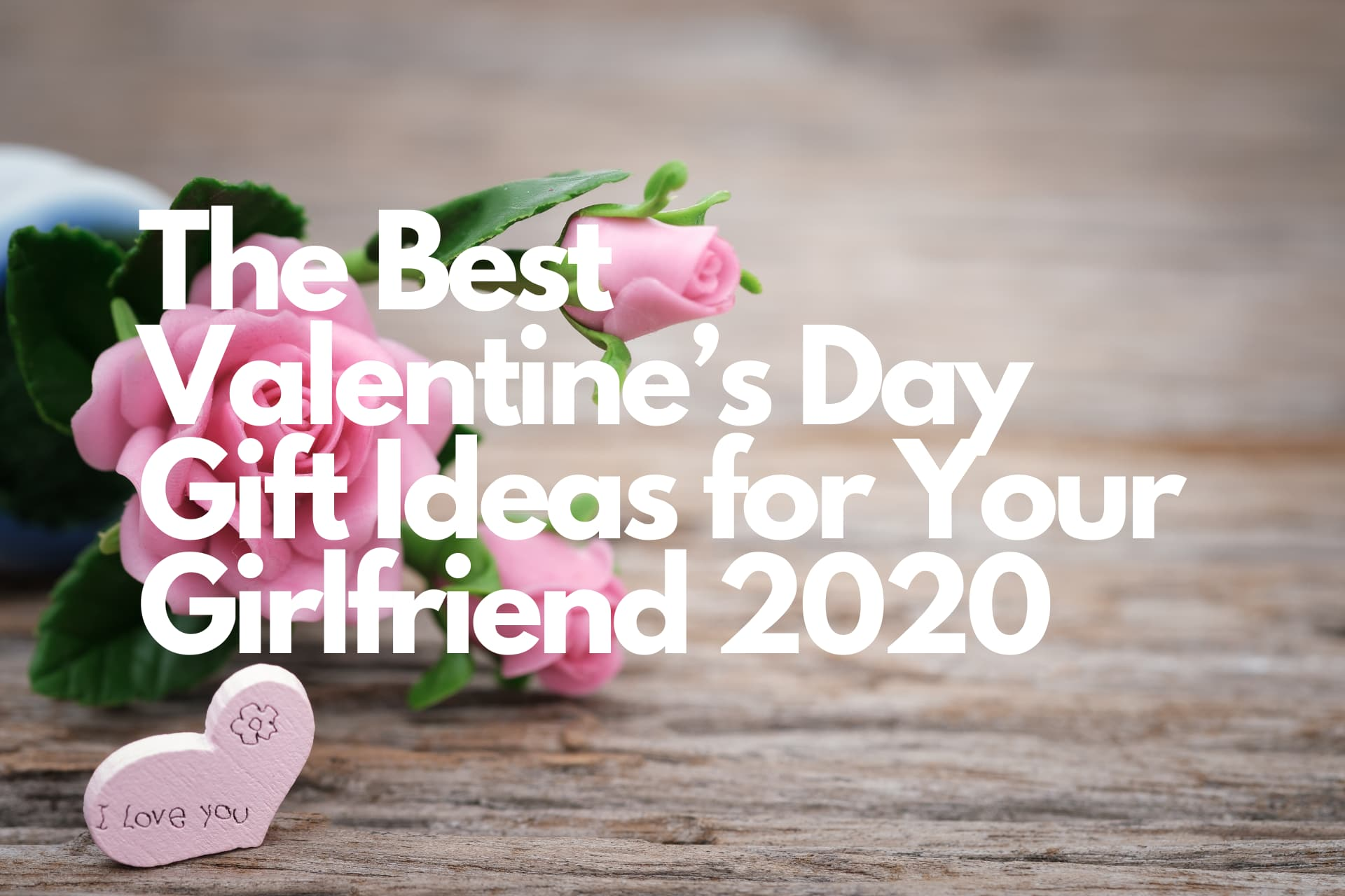 The Best Valentine's Day Gift Ideas for Your Girlfriend 2020
