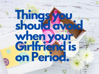 Things you should avoid when your Girlfriend is on Period